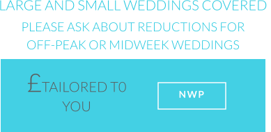 LARGE AND SMALL WEDDINGS COVERED PLEASE ASK ABOUT REDUCTIONS FOR OFF-PEAK OR MIDWEEK WEDDINGS £TAILORED T0 YOU   NWP